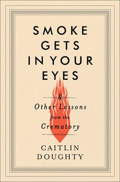 Smoke Gets in Your Eyes & Other Lessons from the Crematory by Caitlin Doughty (W. W. Norton & Company) And you thought you were once goth. Caitlin Doughty's darkly humorous memoir about the lessons learned as a mortician and dealing with the dead will change the way you think about the human experience. Buy it here!