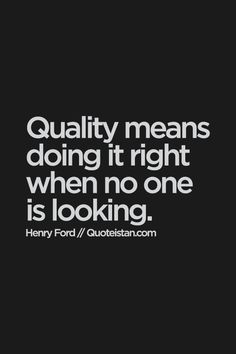 be of quality by doing things right, even if no one is looking...