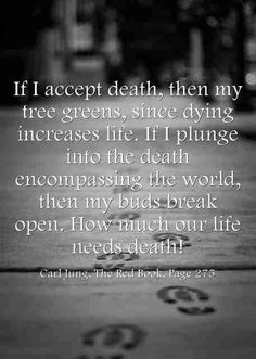 If I accept death, then my tree greens, since dying increases life. If I plunge into the death encompassing the world, then my buds break open. How much our life needs death! ~Carl Jung, The Red Book, Page 275.