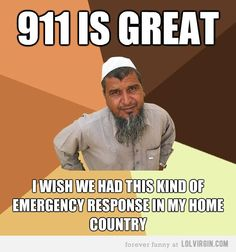 911 is great.   I wish we had this kind of emergency response in my home country.  Ordinary Muslim Man meme