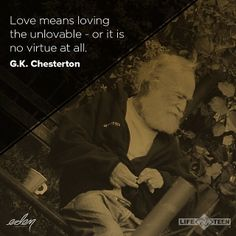 love means loving the unlovable - or it is no virtue at all. G. K. Chesterton
