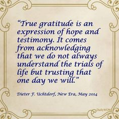 """""""True gratitude is an expression of hope and testimony. It comes from acknowledging that we do not always understand the trials of life but trusting that one day we will."""" ~Dieter F. Uchtdorf"""