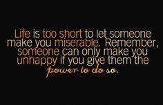 La vie est trop courte pour laisser quelqu'un te la pourrir. Garde à l'esprit que si quelqu'un te rend malheureuse c'est que tu lui as donné le pouvoir de le faire