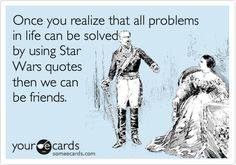 Once you realize that all problems in life can be solved by using Star Wars quotes then we can be friends.
