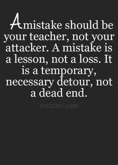 Learn from your mistakes and you WILL grow.