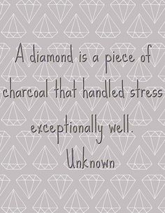 A diamond is a piece of charcoal that handled stress exceptionally well....not a rough diamond, a pure diamond...