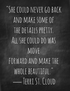 """""""She could never go back and make some of the details pretty. All she could do was move forward and make the whole beautiful."""" ~ Terri St. Cloud.........4....<3"""