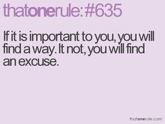 If it is important to you, you will find a way, If not, you will find an excuse.