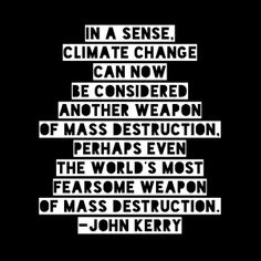 """In a sense, climate change can now be considered another weapon of mass destruction, perhaps even the world's most fearsome weapon of mass destruction."" - John Kerry, U.S. Secretary of State"