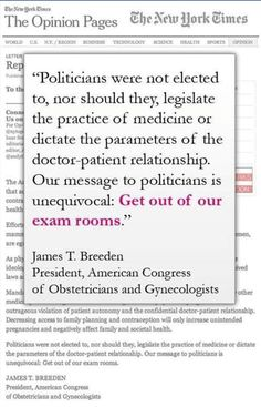 It is not the business of any politician to be concerned about what goes in in the private office of my gynocologist.  Those visits are about MY health, MY future, and MY choices.  It is the business of NO ONE ELSE!  How dare you try to legislate away my freedoms as an American citizen.