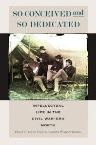 So Conceived and So Dedicated Intellectual Life in the Civil War–Era North Edited by Lorien Foote and Kanisorn Wongsrichanalai