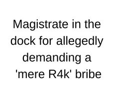"The magistrate due to appear at the Carletonville Magistrate's Court, his own workplace, to face charges of corruption and extortion on Monday allegedly demanded a ""mere"" R4 000 to ensure two accused women get bail."