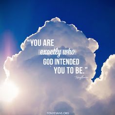 You are exactly who God intended you to be. - Tony Evans