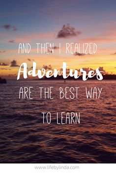 And then I realized, Adventures are the best way to learn. | Life by Linda | Travel Quotes | Travel Blogger | Adventure Travel