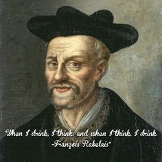 """When I drink, I think; and when I think, I drink. ~François Rabelais"""