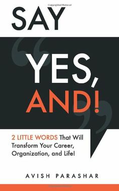 """Say """"Yes, And!"""": 2 Little Words That Will Transform Your Career, Organization, and Life! by Avish Parashar,http://www.amazon.com/dp/0983371024/ref=cm_sw_r_pi_dp_.mmNsb0PFY9W6FNB"""