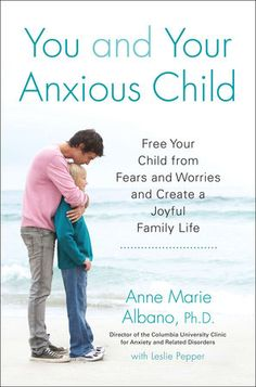 You and Your Anxious Child, by Anne Marie Albano with Leslie Pepper.