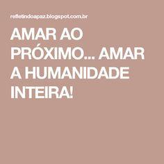 AMAR AO PRÓXIMO... AMAR A HUMANIDADE INTEIRA!