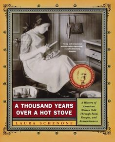 A Thousand Years Over a Hot Stove: A History of American Women Told through Food, Recipes, and Remembrances by Laura Schenone