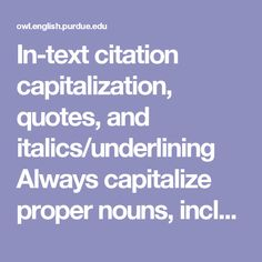 In-text citation capitalization, quotes, and italics/underlining      Always capitalize proper nouns, including author names and initials: D. Jones.     If you refer to the title of a source within your paper, capitalize all words that are four letters long or greater within the title of a source: Permanence and Change. Exceptions apply to short words that are verbs, nouns, pronouns, adjectives, and adverbs: Writing New Media, There Is Nothing Left to Lose.      (Note: in your References…
