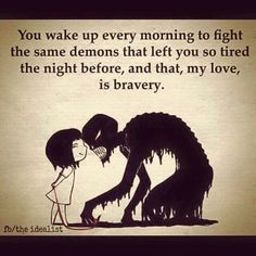 You wake up every morning to fight the demons that drained your energy last night. That is courage
