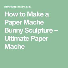 How to Make a Paper Mache Bunny Sculpture – Ultimate Paper Mache
