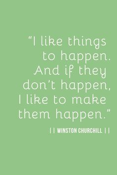 I like things to happen.  And if they don't happen, I like to make them happen. Winston Churchill. Proactive - Assertive - Take Action - live life - just do it!