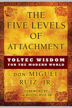 The Five Levels of Attachment: Toltec Wisdom for the Modern World by don Miguel Ruiz Jr. Toltec Wisdom, Good Books, Books To Read, Amazing Books, The Four Agreements, Wisdom Books, Spirituality Books, Enlightenment Books, The Five