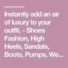 Instantly add an air of luxury to your outfit. - Shoes Fashion, High Heels, Sandals, Boots, Pumps,  Wedges, Platform. Modern and vintage collections. - Shoes Fashion & Latest Trends