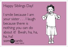 Happy Siblings Day! I smile because I am your sister . . . I laugh because there is nothing you can do about it! Bwah, ha, ha, ha, ha!