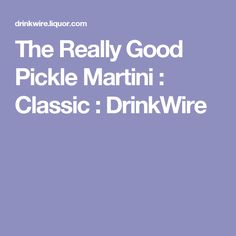 The Really Good Pickle Martini : Classic : DrinkWire