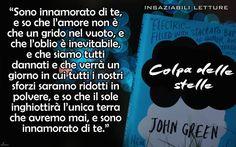 """""""Sono innamorato di te, e so che l'amore non è che un grido nel vuoto, e che l'oblio è inevitabile, e che siamo tutti dannati e che verrà un giorno in cui tutti i nostri sforzi saranno ridotti in polvere, e so che il sole inghiottirà l'unica terra che avremo mai, e sono innamorato di te."""" Colpa delle stelle - John Green"""