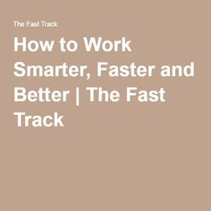 How to Work Smarter, Faster and Better | The Fast Track