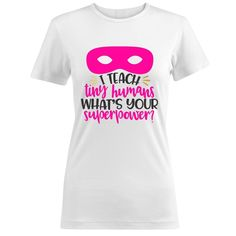 I Teach Tiny Humans Whats Your Superpower Women T Shirts