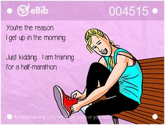 You're the reason   I get up in the morning.    Just kidding... I am training   for a half-marathon.
