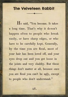 """Such a beautiful and profound message. I am real! """"Real isn't how you are made, it's a thing that happens to you. When a child loves you for a long, long time, not just to play with, but REALLY loves you, then you become REAL."""""""