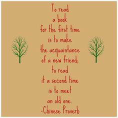 """""""To read a book for the first time is to make the acquaintance of a new friend; to read it a second time is to meet an old one."""" Chinese Proverb"""