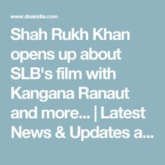 Shah Rukh Khan opens up about SLB's film with Kangana Ranaut and more... | Latest News & Updates at Daily News & Analysis