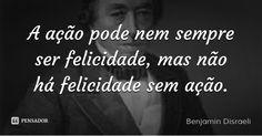 A ação pode nem sempre ser felicidade, mas não há felicidade sem ação. — Benjamin Disraeli