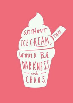 Without ICE CREAM, there would be darkness and chaos