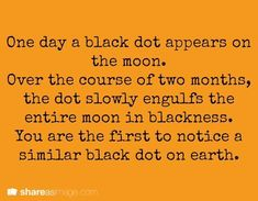 Prompt -- one day a black dot appears on the moon. over the course of two months, the dot slowly engulfs the entire moon in blackness. you are the first to notice a similar black dot on earth