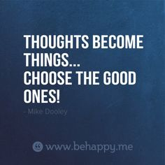 Thoughts become things :)