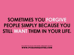 So true. And other times, you forgive, but realize that your life is better off without that person.