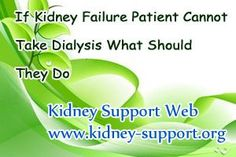 If kidney failure patient cannot take dialysis what should they do? Dialysis as one of the most common ways for treating kidney failure, it is helpful for prolong the patient's life span and improve the life quality in a while. However, not all the patients are recommended to take it, for their special physical condition.