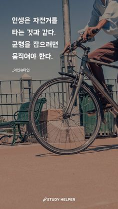 Life is like riding a bicycle. If you want to balance, you have to move.