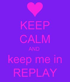 KEEP CALM AND  keep me in REPLAY