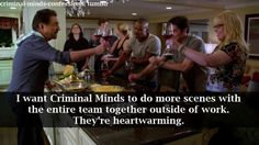 I want Criminal Minds to do more scenes with the entire team together outside of work. Theyre heartwarming.