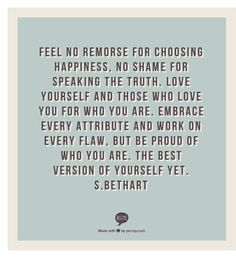 Feel no remorse for choosing happiness, no shame for speaking the truth. Love yourself and those who love you for who you are. Embrace every attribute and work on every flaw, but be proud of who you are. The best version of yourself yet.           s.bethart