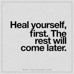 Live Life Happy: Heal yourself, first. The rest will come later. – Unknown The post Heal Yourself, First appeared first on Live Life Happy.