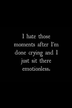 Sad Love Quotes : I Hate Those Moments After Iu0027m Done Crying And I Just Sit  There Emotionless   Quotes Time